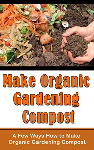 Make Organic Gardening Compost: A Few Ways How to Make Organic Gardening Compost (English Edition)