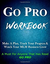 Go Pro Workbook: Make A Plan, Track Your Progress & Watch Your MLM Business Grow: A Must For Anyone Who Has Read Go Pro