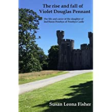 The rise and fall of Violet Douglas Pennant: The life and career of the daughter of 2nd Baron Penrhyn of Penrhyn Castle