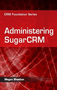 Administering SugarCRM (CRM Foundation Series Book 2) by [Sheehan, Megan]