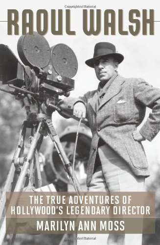 Raoul Walsh: The True Adventures of Hollywood's Legendary Director (Screen Classics Biography/Film Studies)