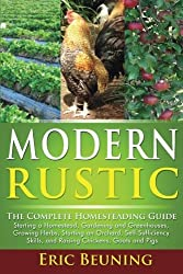 Modern Rustic: The Complete Homesteading Guide: Starting a Homestead, Gardening and Greenhouses, Growing Herbs, Starting an Orchard, Self-Sufficiency Skills, and Raising Chickens, Goats and Pigs by Eric Beuning (2014-08-19)