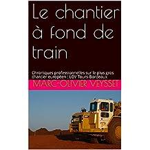 Le chantier à fond de train: Chroniques professionnelles sur le plus gros chantier européen : LGV Tours-Bordeaux