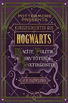 Kurzgeschichten aus Hogwarts: Macht, Politik und nervtötende Poltergeister (Kindle Single) (Pottermore Presents - Deutsch) von [Rowling, J.K.]
