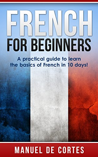 ebook: French: French For Beginners: A Practical Guide to Learn the Basics of French in 10 Days! (Italian, Learn Italian, Learn Spanish, Spanish, Learn French, French, German, Learn German, Language) (B00TIVX7CU)