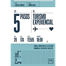 Los 5 pasos del turismo experiencial/ The 5 Steps of Experiential Tourism: Cómo La Industria De La Felicidad Enamora Al Viajero Del Siglo Xxi/ How the ... Loves the Traveler of the 21st Century
