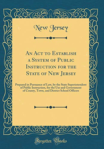 An Act to Establish a System of Public Instruction for the State of New Jersey: Prepared in Pursuance of Law, by the State Superintendent of Public ... District School Officers (Classic Reprint) por New Jersey