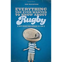 By Iain Macintosh - Everything You Ever Wanted to Know About Rugby But Were Too Afraid to Ask (Everything You Ever Wantd/Know)