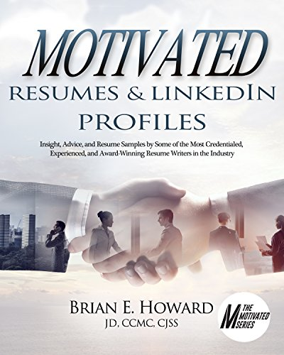 Motivated Resumes & LinkedIn Profiles: Insight, Advice, and Resume Samples Provided by Some of the Most Credentialed, Experienced, and Award-Winning Resume ... in the Industry (The Motivated Series)