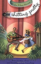 Shitting Pretty: how to stay clean and healthy while traveling by Dr Jane Wilson-Howarth (2000-05-04)