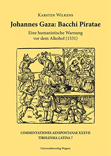 Johannes Gaza, Bacchi Piratae: Eine humanistische Warnung vor dem Alkohol (1531). Einleitung, Edition, Kommentar und Versuch einer Einordnung (Tirolensia Latina 7) (Commentationes Aenipontanae)