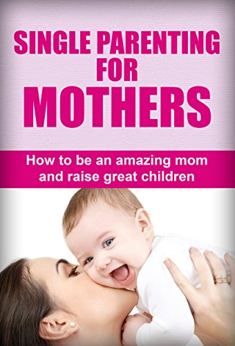Single parenting for mothers how to be an amazing mom and raise single parenting for mothers how to be an amazing mom and raise great children ccuart Image collections