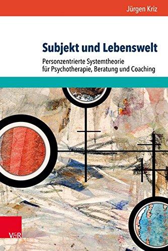 Subjekt und Lebenswelt: Personzentrierte Systemtheorie für Psychotherapie, Beratung und Coaching