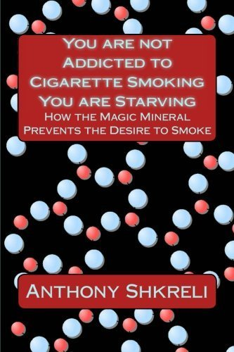 You Are Not Addicted to Cigarette Smoking You Are Starving: How the Magic Mineral Prevents The Desire to Smoke by Anthony Shkreli (2012-05-07)