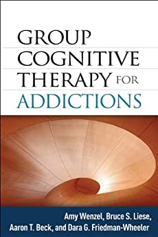 Group Cognitive Therapy for Addictions by [Wenzel, Amy, Liese, Bruce S., Beck, Aaron T., Friedman-Wheeler, Dara G.]