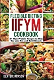 Flexible Dieting and IIFYM Cookbook: 31 High Protein Recipes to Help You Lose Fat and Build Muscle