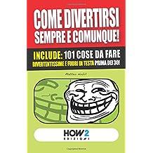 COME DIVERTIRSI SEMPRE E COMUNQUE!: Include: 101 cose da fare divertentissime e fuori di testa, prima dei 30! (HOW2 Edizioni, Band 39)