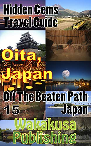 Oita, Japan : Hidden Gems Travel Guide: Off The Beaten Path Japan 15 (English Edition)