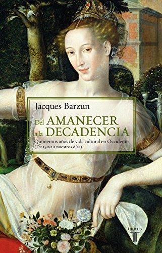 Del amanecer a la decadencia: Quinientos años de vida cultural en Occidente (De 1500 a nuestros días) (Historia) por Jacques Barzun
