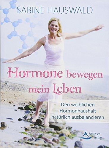 Hormone bewegen mein Leben: Den weiblichen Hormonhaushalt natürlich ausbalancieren
