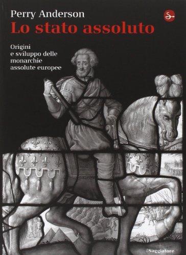 Lo Stato assoluto. Origini e sviluppo delle monarchie assolute europee di Perry Anderson