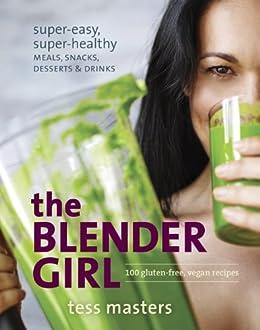 The Blender Girl: Super-Easy, Super-Healthy Meals, Snacks, Desserts, and Drinks--100 Gluten-Free, Vegan Recipes! von [Masters, Tess]