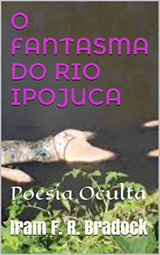 O FANTASMA DO RIO IPOJUCA: Poesia Oculta (Portuguese Edition) por Iram F. R. Bradock