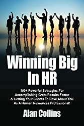 Winning Big In HR: 100+ Powerful Strategies For Accomplishing Great Results Faster & Getting Your Clients To Rave About You As A Human Resources Professional! by Alan Collins (2012-08-24)