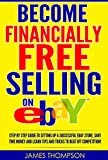 Become Financially Free Selling on eBay: Step by Step Guide to Setting Up a Successful eBay Store, Save Time Money and Learn Tips and Tricks to Beat Off Competition!