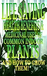 LIFE SAVING HEALTH BENEFITS AND MEDICINAL USES OF COMMON INDOOR PLANTS AND HOW TO GROW THEM! (English Edition)