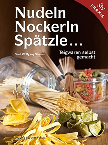 Nudeln, Nockerln, Spätzle ...: Teigwaren selbst gemacht