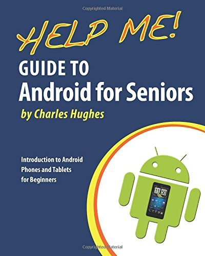 Help Me! Guide to Android for Seniors: Introduction to Android Phones and Tablets for Beginners: Written by Charles Hughes, 2014 Edition, Publisher: CreateSpace Independent Publishing [Paperback]