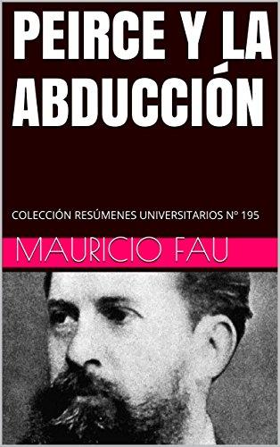 PEIRCE Y LA ABDUCCIÓN: COLECCIÓN RESÚMENES UNIVERSITARIOS Nº 195 por Mauricio Fau