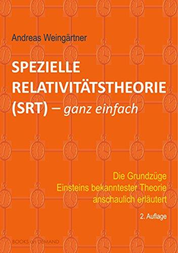 Spezielle Relativitätstheorie (SRT) - ganz einfach: Die Grundzüge Einsteins bekanntester Theorie anschaulich erläutert