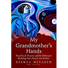 My Grandmother's Hands: The Bloodline of Racialized Trauma and the Mending of Our Bodies and Hearts