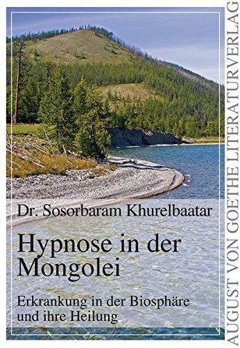 Hypnose in der Mongolei: Erkrankung in der Biosphäre und ihre Heilung (August von Goethe Literaturverlag)