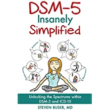DSM-5 Insanely Simplified: Unlocking the Spectrums Within DSM-5 and ICD-10