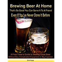 Brewing Beer At Home That's So Good You Can Serve It To A Friend: Even If you've Never Done  It Before
