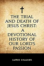 The Trial and Death of Jesus Christ: A Devotional History of our Lord's Passion (English Edition)