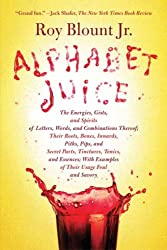 Alphabet Juice: The Energies, Gists, and Spirits of Letters, Words, and Combinations Thereof; Their Roots, Bones, Innards, Piths, Pips, and Secret ... With Examples of Their Usage Foul and Savory by Roy Blount (2009-09-29)