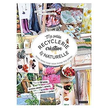 Ma petite recyclerie créative et naturelle: Des idées et projets en accord avec la nature