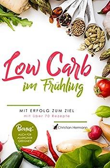 Low Carb im Frühling - mit Erfolg zum Ziel: über 70 leckere und einfache Rezepte zum Nachkochen, mit Bildern, inklusive Low Carb Erklärung, schnell Abnehmen, Abnehmen ohne Sport