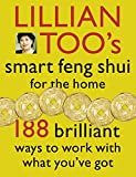 Lillian Too's Smart Feng Shui For The Home: 188 brilliant ways to work with what you've got: 188 Brilliant Ways to Work with What You've Got