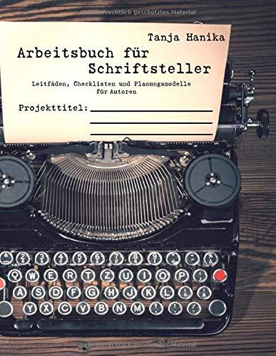 Arbeitsbuch für Schriftsteller: Leitfäden, Checklisten und Planungsmodelle für Autoren