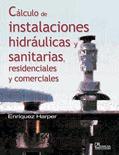 Calculo de instalaciones hidraulicas y sanitarias, residenciales y comerciales/ Calculation of Water and Sanitation Facilities, Residential and Commercial por Enriquez Harper