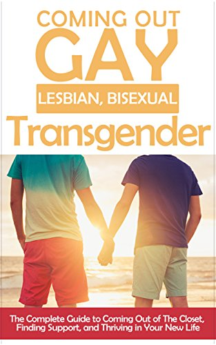 Coming Out: Gay, Lesbian, Bisexual, Transgendered: The Complete Guide to Coming Out of The Closet, Finding Support, and Thriving in Your New Life (Am I ... self-acceptance Book 1) (English Edition)