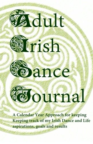 Adult Irish Dance Journal: Keeping track of my Irish Dance and Life aspirations, goals and results por Sharon F Stidham