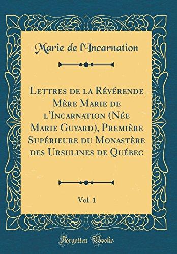 Lettres de la Révérende Mère Marie de l'Incarnation (Née Marie Guyard), Première Supérieure Du Monastère Des Ursulines de Québec, Vol. 1 (Classic Reprint) par Marie De L'Incarnation
