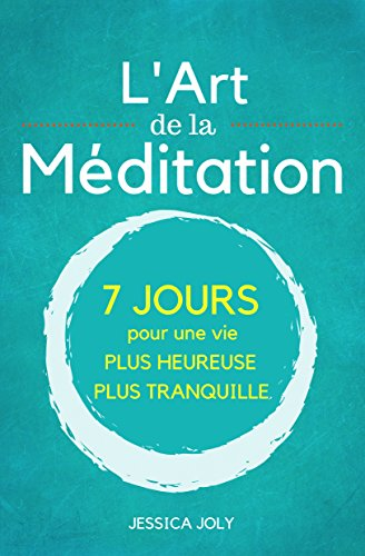 L'Art de la Méditation: Le Guide Ultime - 7 jours pour une vie plus heureuse et et plus paisible (Pleine Conscience, Moment Présent, Mindfulness, Yoga) par Jessica Joly