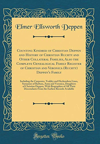 Counting Kindred of Christian Deppen and History of Christian Ruchty and Other Collateral Families, Also the Complete Genealogical Family Register of ... Carpenter, Yeakley and Heckendorn Lines, S por Elmer Ellsworth Deppen